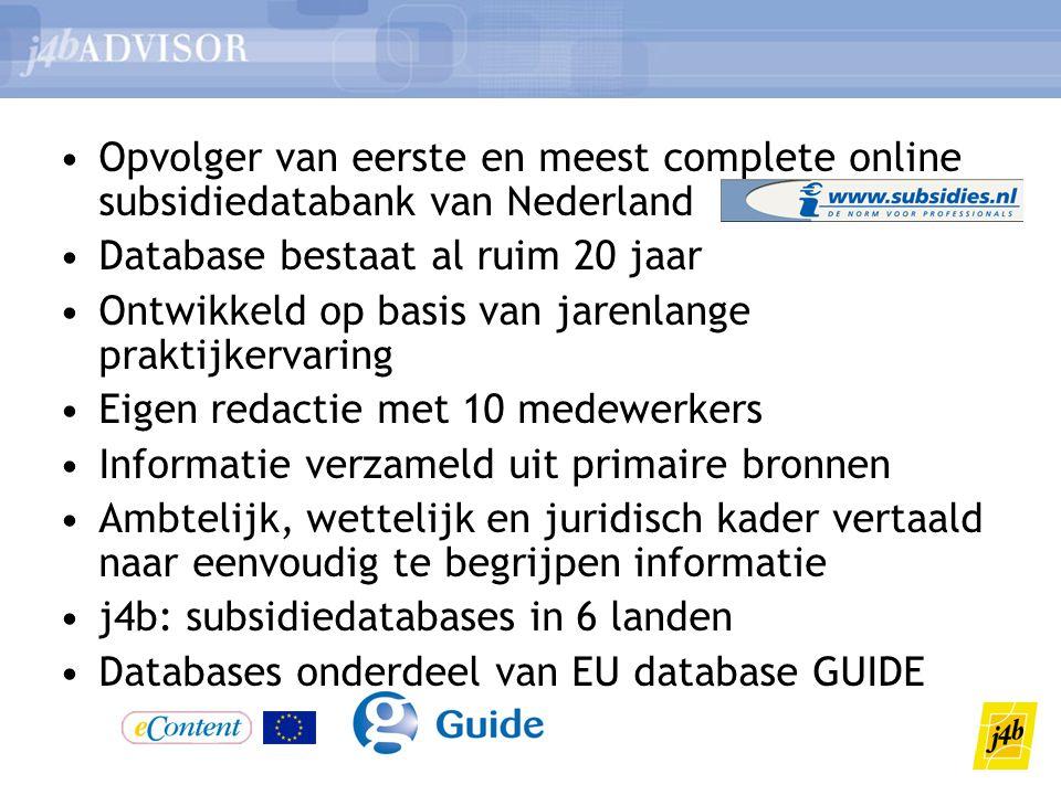 •Opvolger van eerste en meest complete online subsidiedatabank van Nederland •Database bestaat al ruim 20 jaar •Ontwikkeld op basis van jarenlange praktijkervaring •Eigen redactie met 10 medewerkers •Informatie verzameld uit primaire bronnen •Ambtelijk, wettelijk en juridisch kader vertaald naar eenvoudig te begrijpen informatie •j4b: subsidiedatabases in 6 landen •Databases onderdeel van EU database GUIDE
