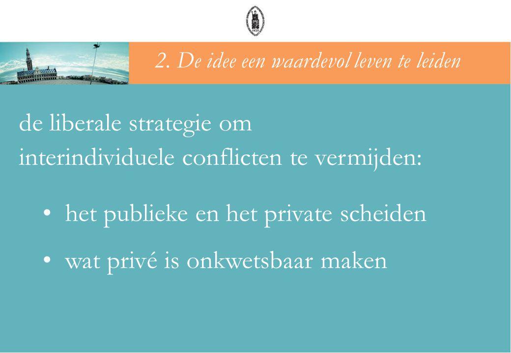 de liberale strategie om interindividuele conflicten te vermijden: • het publieke en het private scheiden • wat privé is onkwetsbaar maken 2. De idee