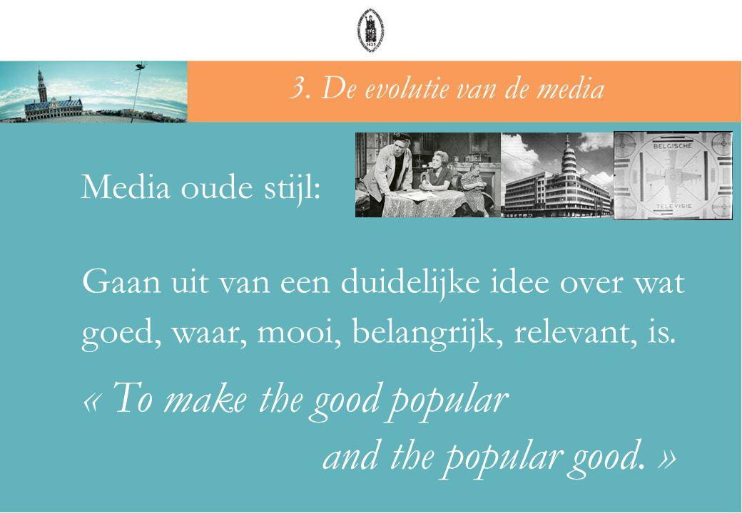 Gaan uit van een duidelijke idee over wat goed, waar, mooi, belangrijk, relevant, is. « To make the good popular and the popular good. » 3. De evoluti