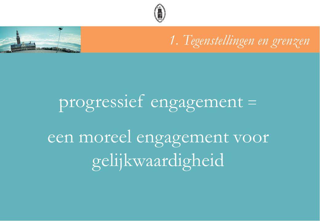 progressief engagement = een moreel engagement voor gelijkwaardigheid 1. Tegenstellingen en grenzen