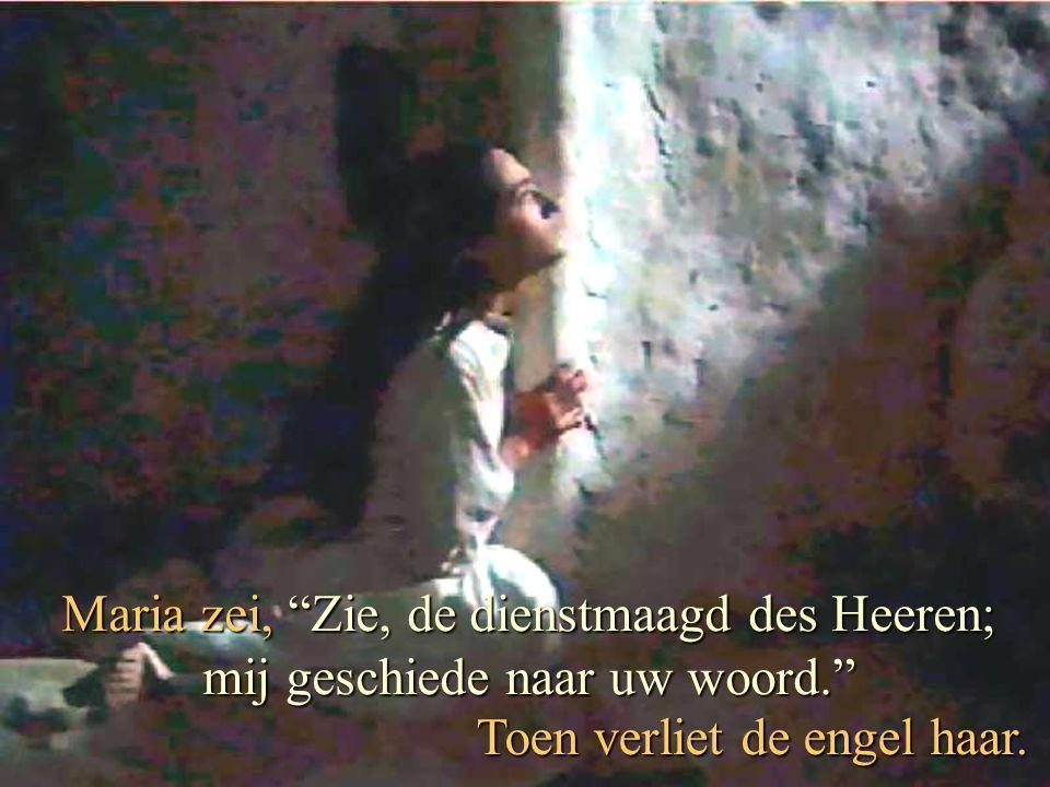 Maria zei, Zie, de dienstmaagd des Heeren; mij geschiede naar uw woord. Toen verliet de engel haar.