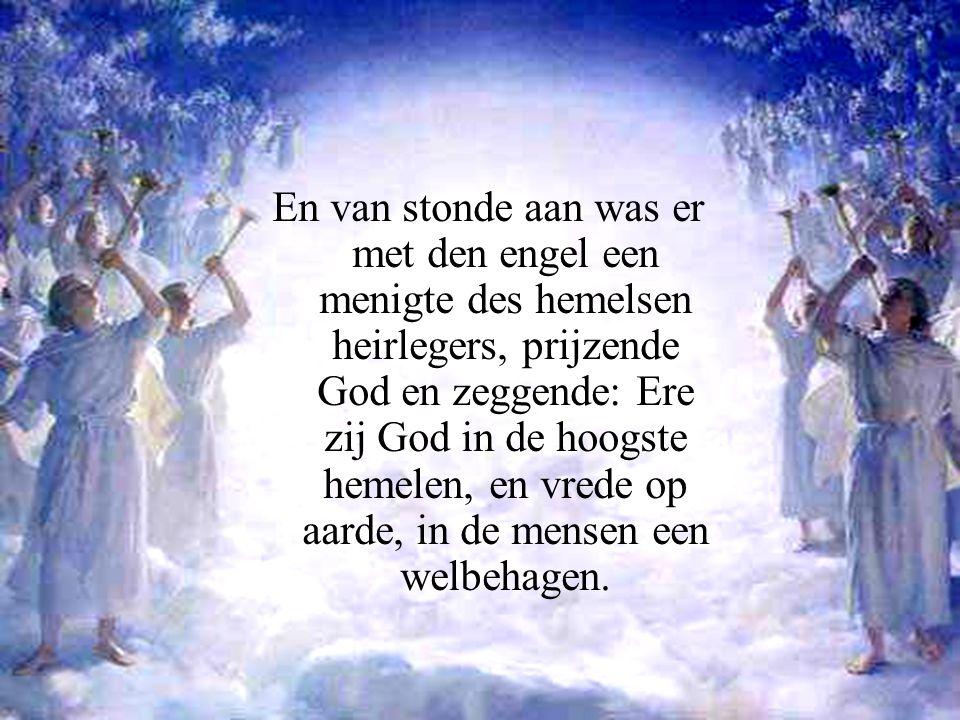En van stonde aan was er met den engel een menigte des hemelsen heirlegers, prijzende God en zeggende: Ere zij God in de hoogste hemelen, en vrede op aarde, in de mensen een welbehagen.