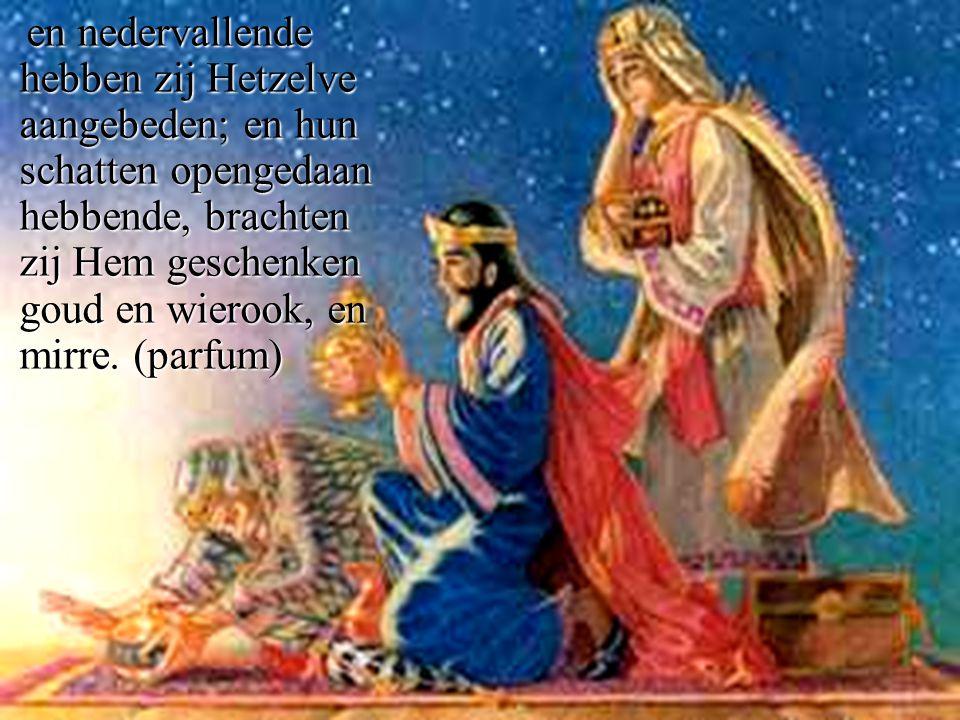 en nedervallende hebben zij Hetzelve aangebeden; en hun schatten opengedaan hebbende, brachten zij Hem geschenken goud en wierook, en mirre.(parfum) en nedervallende hebben zij Hetzelve aangebeden; en hun schatten opengedaan hebbende, brachten zij Hem geschenken goud en wierook, en mirre.