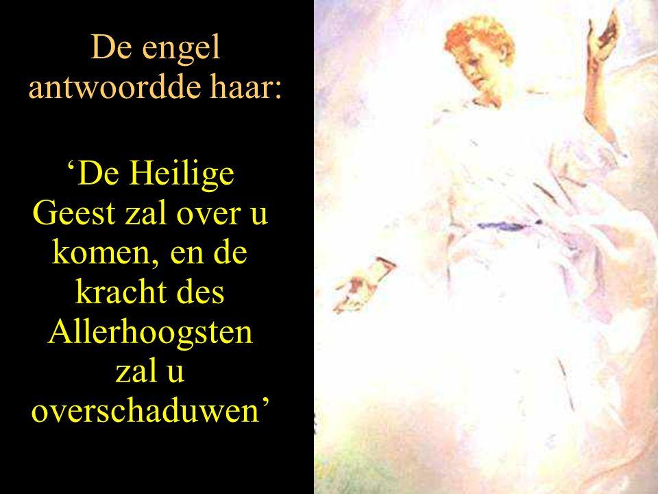 De engel antwoordde haar: 'De Heilige Geest zal over u komen, en de kracht des Allerhoogsten zal u overschaduwen'