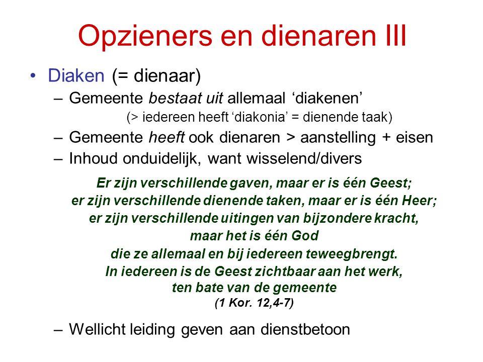 Opzieners en dienaren III •Diaken (= dienaar) –Gemeente bestaat uit allemaal 'diakenen' (> iedereen heeft 'diakonia' = dienende taak) –Gemeente heeft