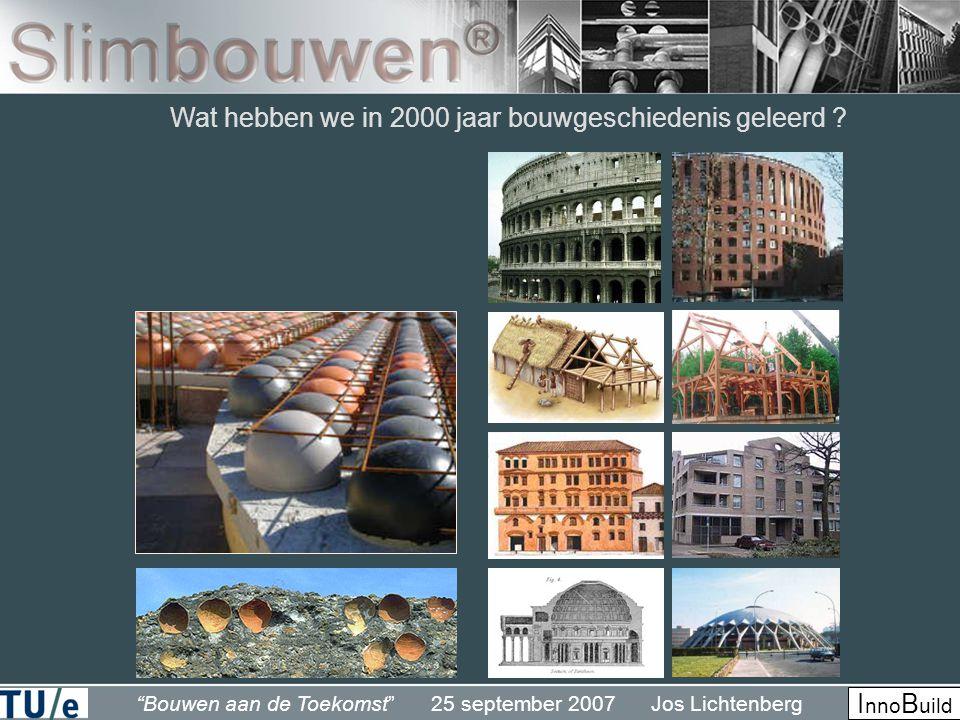 Bouwen aan de Toekomst 25 september 2007 Jos Lichtenberg I nno B uild Wat hebben we in 2000 jaar bouwgeschiedenis geleerd ?