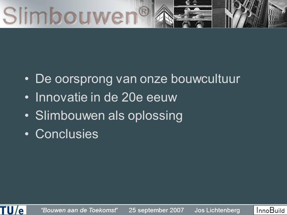 Bouwen aan de Toekomst 25 september 2007 Jos Lichtenberg I nno B uild •De oorsprong van onze bouwcultuur •Innovatie in de 20e eeuw •Slimbouwen als oplossing •Conclusies