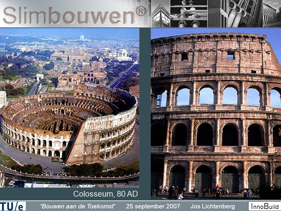 Bouwen aan de Toekomst 25 september 2007 Jos Lichtenberg I nno B uild Colosseum, 80 AD