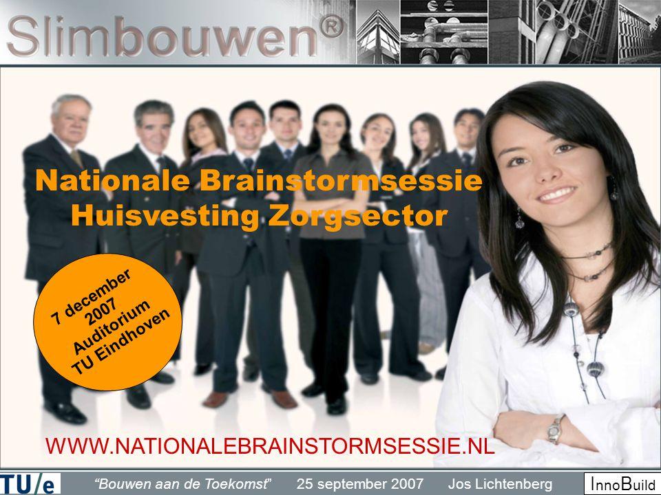 Bouwen aan de Toekomst 25 september 2007 Jos Lichtenberg I nno B uild Nationale Brainstormsessie Huisvesting Zorgsector WWW.NATIONALEBRAINSTORMSESSIE.NL 7 december 2007 Auditorium TU Eindhoven