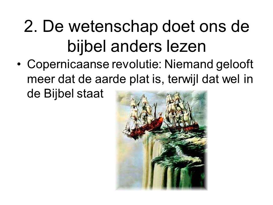 2. De wetenschap doet ons de bijbel anders lezen •Copernicaanse revolutie: Niemand gelooft meer dat de aarde plat is, terwijl dat wel in de Bijbel sta