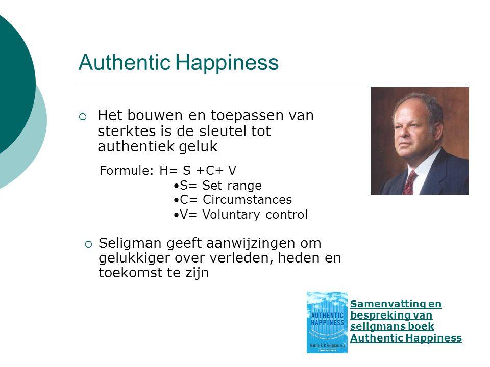 Authentic Happiness  Het bouwen en toepassen van sterktes is de sleutel tot authentiek geluk Samenvatting en bespreking van seligmans boek Authentic Happiness  Seligman geeft aanwijzingen om gelukkiger over verleden, heden en toekomst te zijn Formule: H= S +C+ V •S= Set range •C= Circumstances •V= Voluntary control