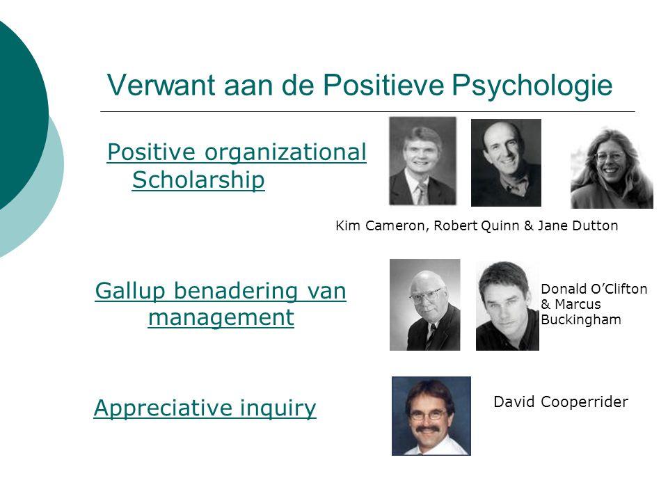 Verwant aan de Positieve Psychologie Positive organizational Scholarship Kim Cameron, Robert Quinn & Jane Dutton Donald O'Clifton & Marcus Buckingham