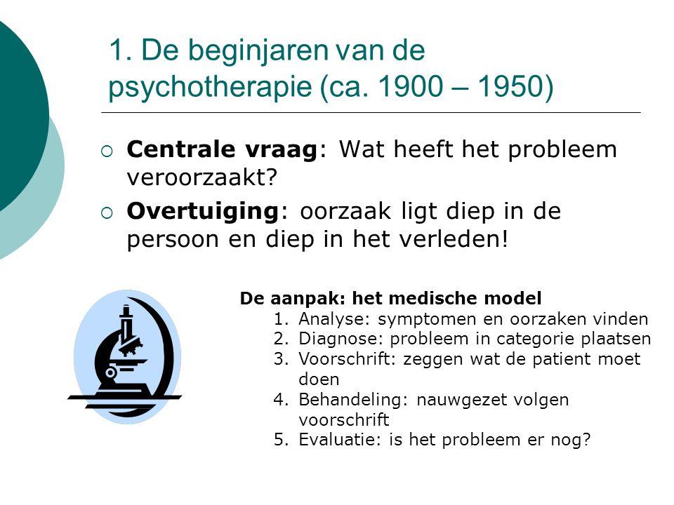 1. De beginjaren van de psychotherapie (ca. 1900 – 1950)  Centrale vraag: Wat heeft het probleem veroorzaakt?  Overtuiging: oorzaak ligt diep in de