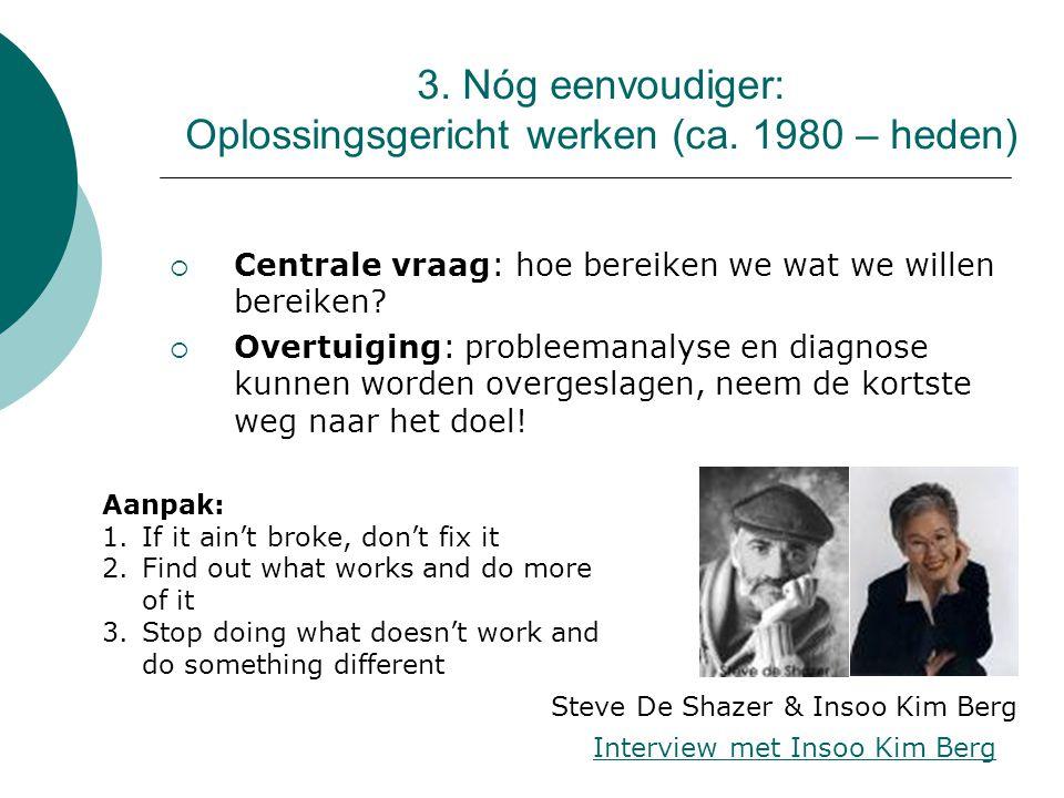 3. Nóg eenvoudiger: Oplossingsgericht werken (ca. 1980 – heden)  Centrale vraag: hoe bereiken we wat we willen bereiken?  Overtuiging: probleemanaly