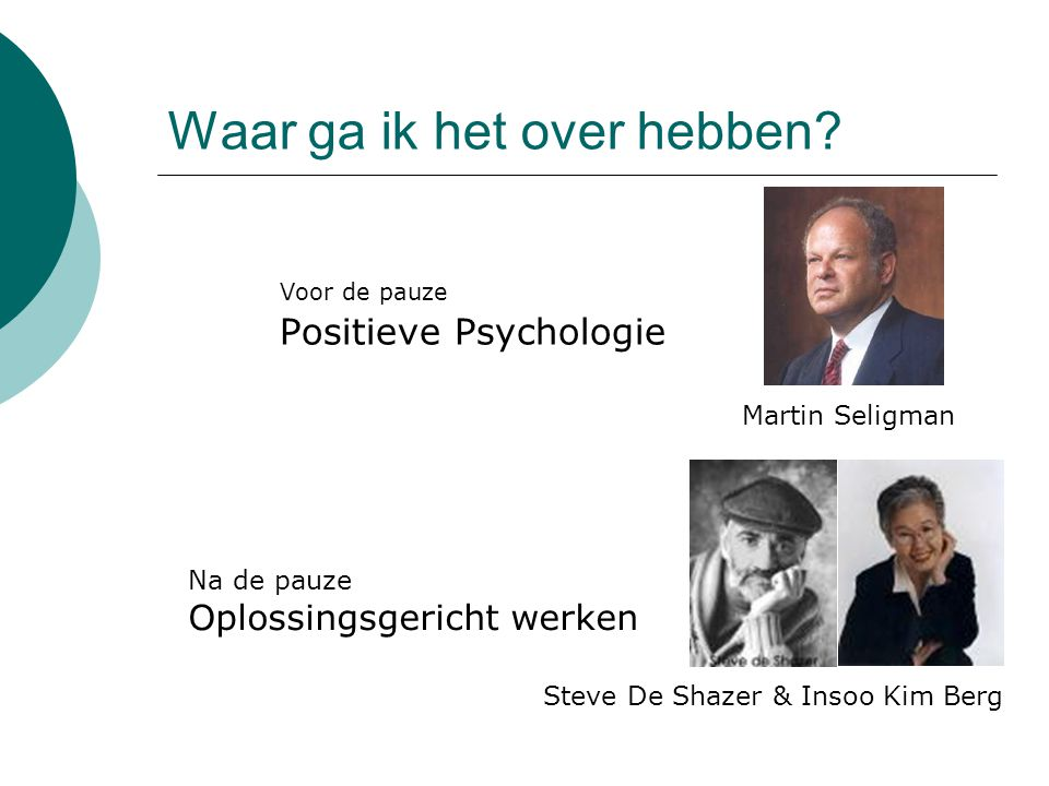 Waar ga ik het over hebben? Voor de pauze Positieve Psychologie Martin Seligman Steve De Shazer & Insoo Kim Berg Na de pauze Oplossingsgericht werken