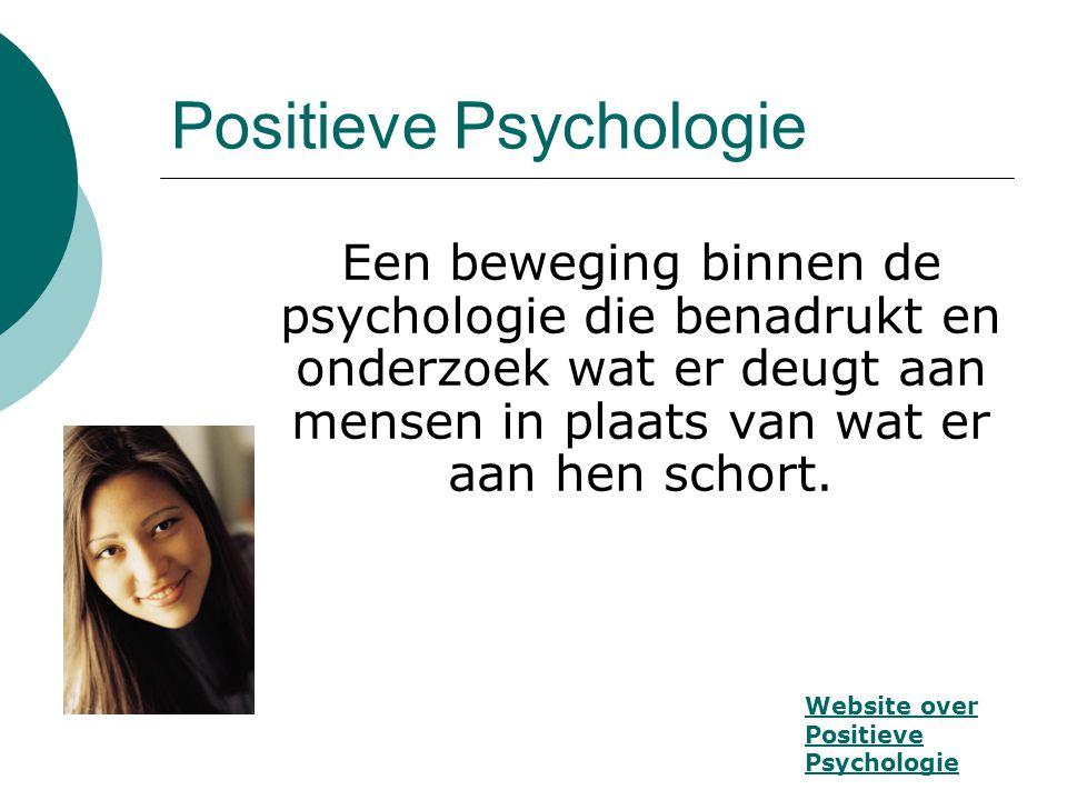 Positieve Psychologie Een beweging binnen de psychologie die benadrukt en onderzoek wat er deugt aan mensen in plaats van wat er aan hen schort. Websi