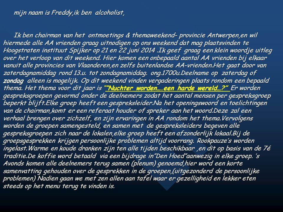 mijn naam is Freddy,ik ben alcoholist, Ik ben chairman van het ontmoetings & themaweekend- provincie Antwerpen,en wil hiermede alle AA vrienden graag uitnodigen op ons weekend dat mag plaatsvinden te Hoogstraten instituut Spijker op 21 en 22 juni 2014.Ik geef graag een klein woordje uitleg over het verloop van dit weekend.