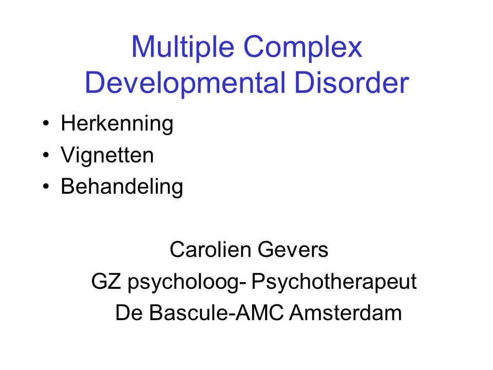Multiple Complex Developmental Disorder •Herkenning •Vignetten •Behandeling Carolien Gevers GZ psycholoog- Psychotherapeut De Bascule-AMC Amsterdam