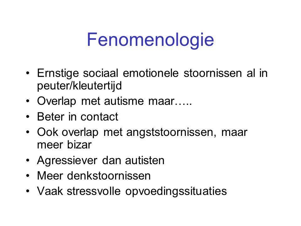 Fenomenologie •Ernstige sociaal emotionele stoornissen al in peuter/kleutertijd •Overlap met autisme maar….. •Beter in contact •Ook overlap met angsts