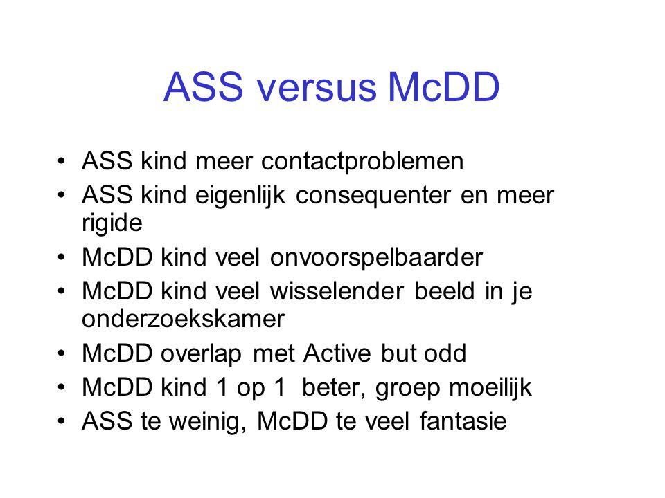 ASS versus McDD •ASS kind meer contactproblemen •ASS kind eigenlijk consequenter en meer rigide •McDD kind veel onvoorspelbaarder •McDD kind veel wiss