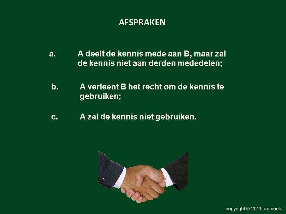 a. A deelt de kennis mede aan B, maar zal de kennis niet aan derden mededelen; AFSPRAKEN b. A verleent B het recht om de kennis te gebruiken; c. A zal