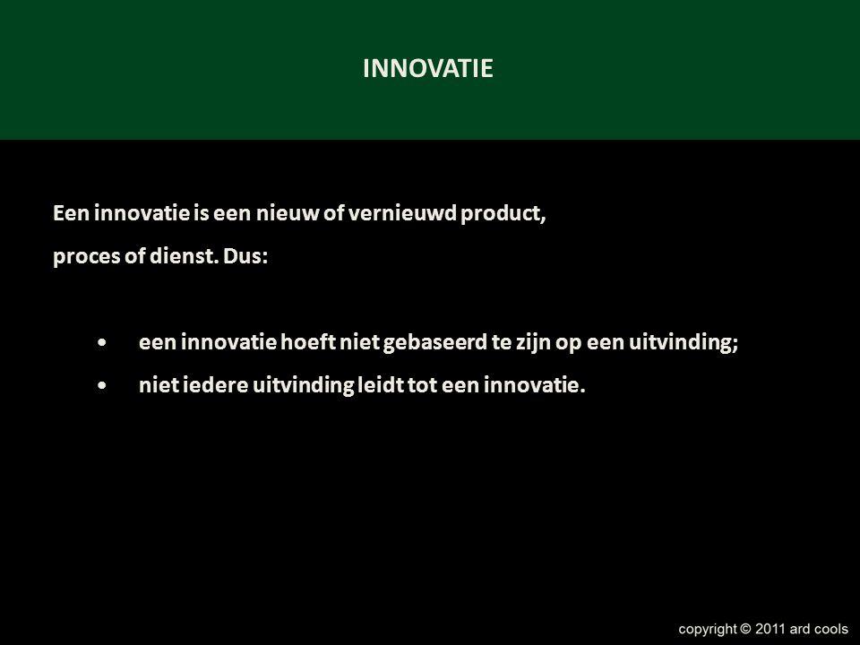 INNOVATIE Een innovatie is een nieuw of vernieuwd product, proces of dienst. Dus: •een innovatie hoeft niet gebaseerd te zijn op een uitvinding; •niet
