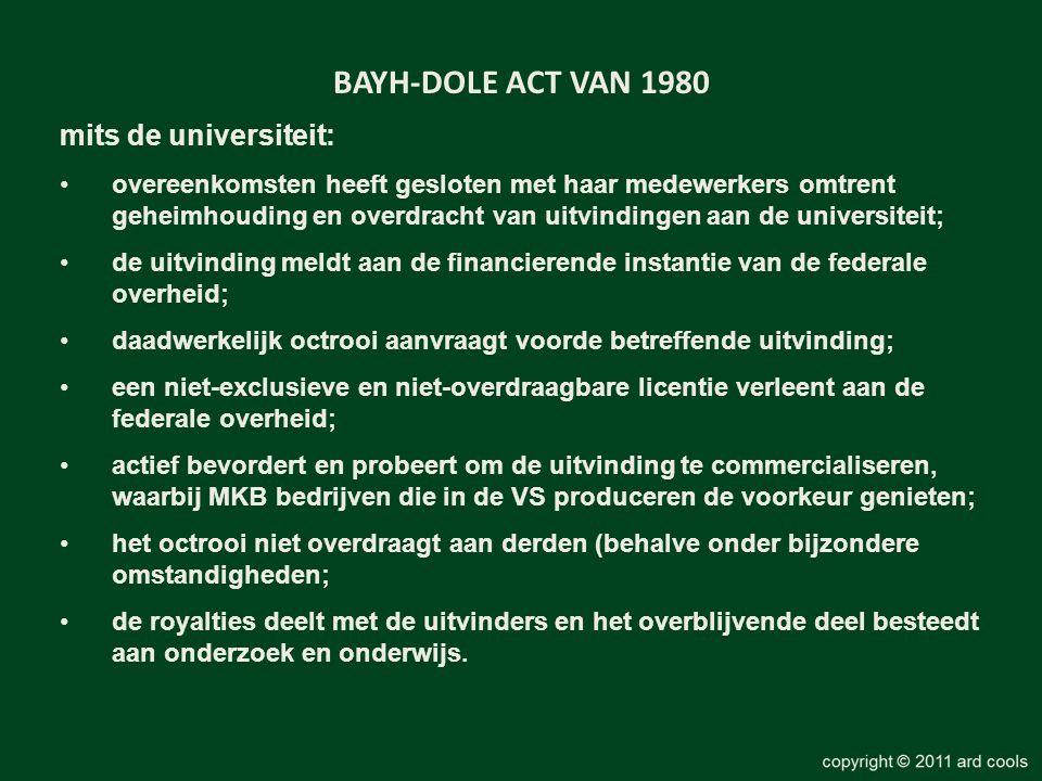 BAYH-DOLE ACT VAN 1980 mits de universiteit: •overeenkomsten heeft gesloten met haar medewerkers omtrent geheimhouding en overdracht van uitvindingen aan de universiteit; •de uitvinding meldt aan de financierende instantie van de federale overheid; •daadwerkelijk octrooi aanvraagt voorde betreffende uitvinding; •een niet-exclusieve en niet-overdraagbare licentie verleent aan de federale overheid; •actief bevordert en probeert om de uitvinding te commercialiseren, waarbij MKB bedrijven die in de VS produceren de voorkeur genieten; •het octrooi niet overdraagt aan derden (behalve onder bijzondere omstandigheden; •de royalties deelt met de uitvinders en het overblijvende deel besteedt aan onderzoek en onderwijs.
