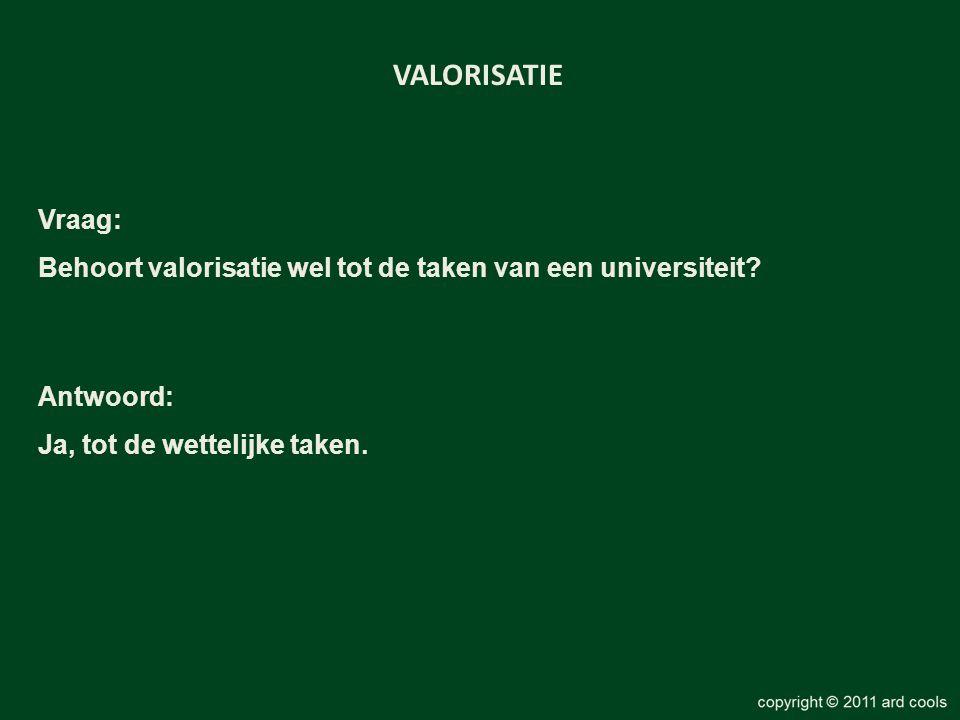 Vraag: Behoort valorisatie wel tot de taken van een universiteit? VALORISATIE Antwoord: Ja, tot de wettelijke taken.