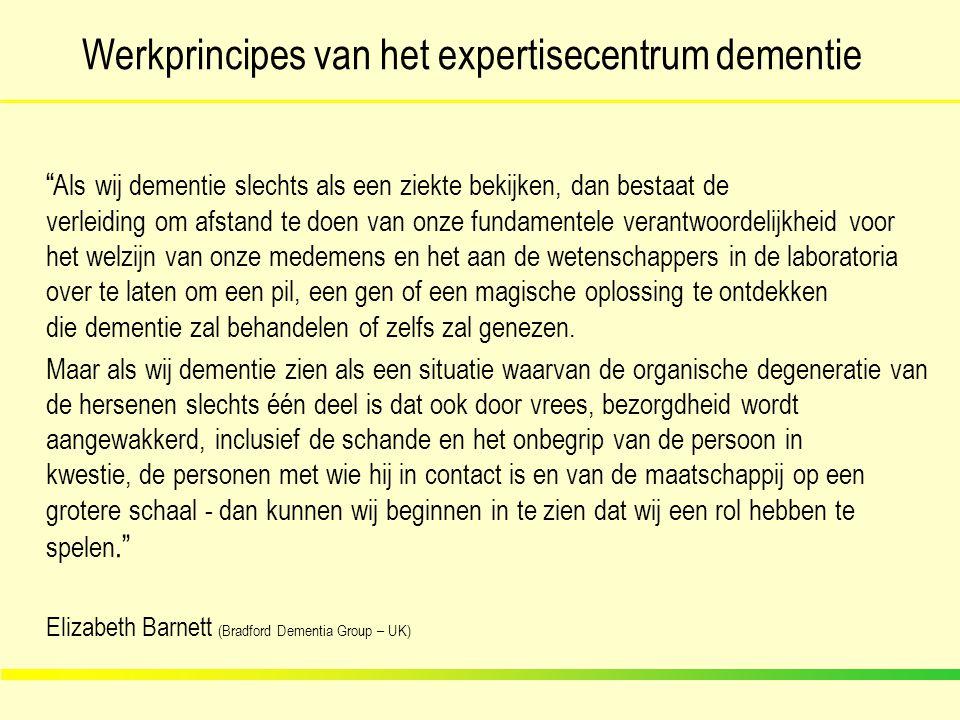 Werkprincipes van het expertisecentrum dementie Casus: Mevrouw Van Haut Weduwe, 80 jaar, 2 dochters Diabetes type 2 Laatste 2 jaar toenemend vergeten: huissleutels, afspraken Vooral merkbaar na het overlijden echtgenoot Zelfzorg beperkt wegens apraxie Diagnose via neuroloog: 'gevorderde Alzheimerdementie' Beide dochters horen via de referentieVK over het ECD