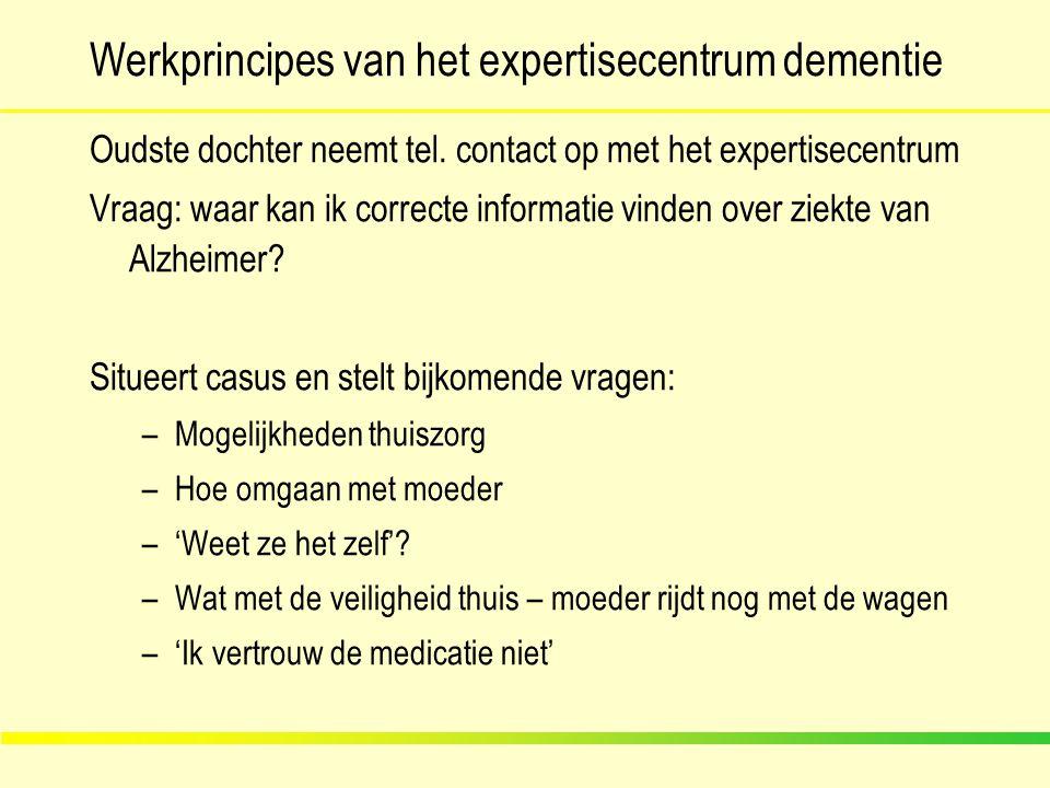 Werkprincipes van het expertisecentrum dementie Oudste dochter neemt tel. contact op met het expertisecentrum Vraag: waar kan ik correcte informatie v