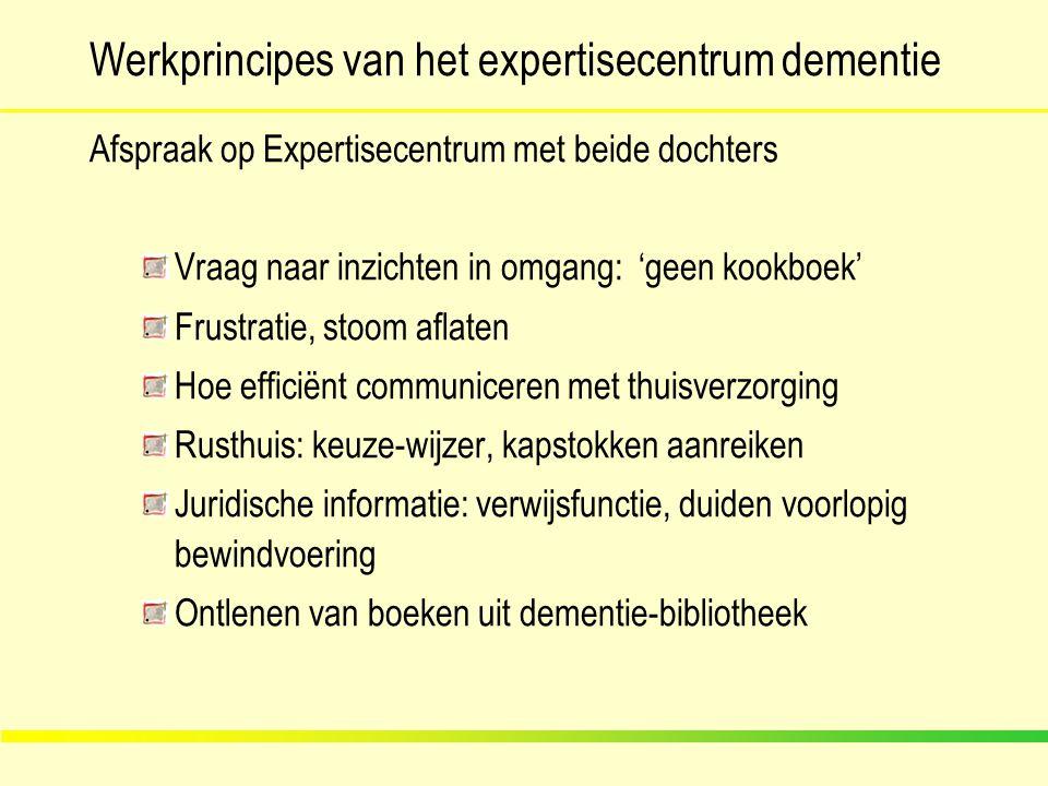 Werkprincipes van het expertisecentrum dementie Afspraak op Expertisecentrum met beide dochters Vraag naar inzichten in omgang: 'geen kookboek' Frustr