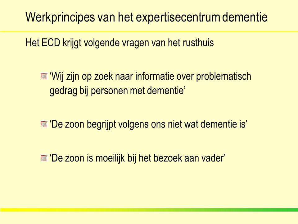 Werkprincipes van het expertisecentrum dementie Het ECD krijgt volgende vragen van het rusthuis 'Wij zijn op zoek naar informatie over problematisch g