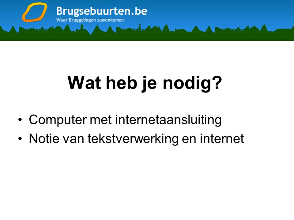 Wat heb je nodig? •Computer met internetaansluiting •Notie van tekstverwerking en internet