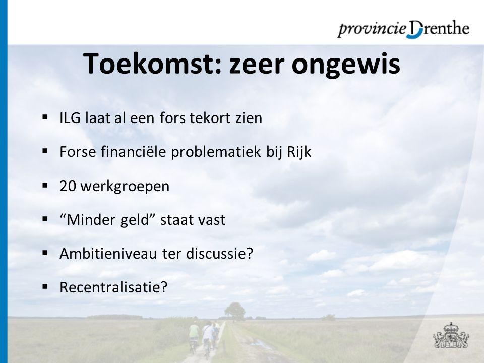 Toekomst: zeer ongewis  ILG laat al een fors tekort zien  Forse financiële problematiek bij Rijk  20 werkgroepen  Minder geld staat vast  Ambitieniveau ter discussie.