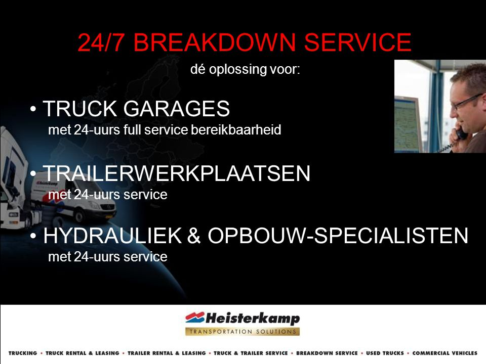 24/7 BREAKDOWN SERVICE dé oplossing voor: • CARROSSERIE & WAGEN- BOUWERS met 24-uurs klantenservice • TRANSPORTVLOOT BEHEERDERS met 24-uurs bereikbaarheid • LEASEVLOOT BEHEERDERS met extra klantenservice Etc, etc…