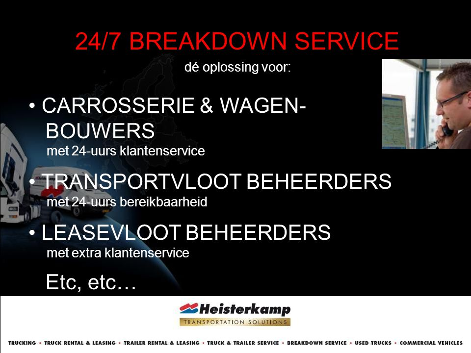 24/7 BREAKDOWN SERVICE dé oplossing voor: • CARROSSERIE & WAGEN- BOUWERS met 24-uurs klantenservice • TRANSPORTVLOOT BEHEERDERS met 24-uurs bereikbaar