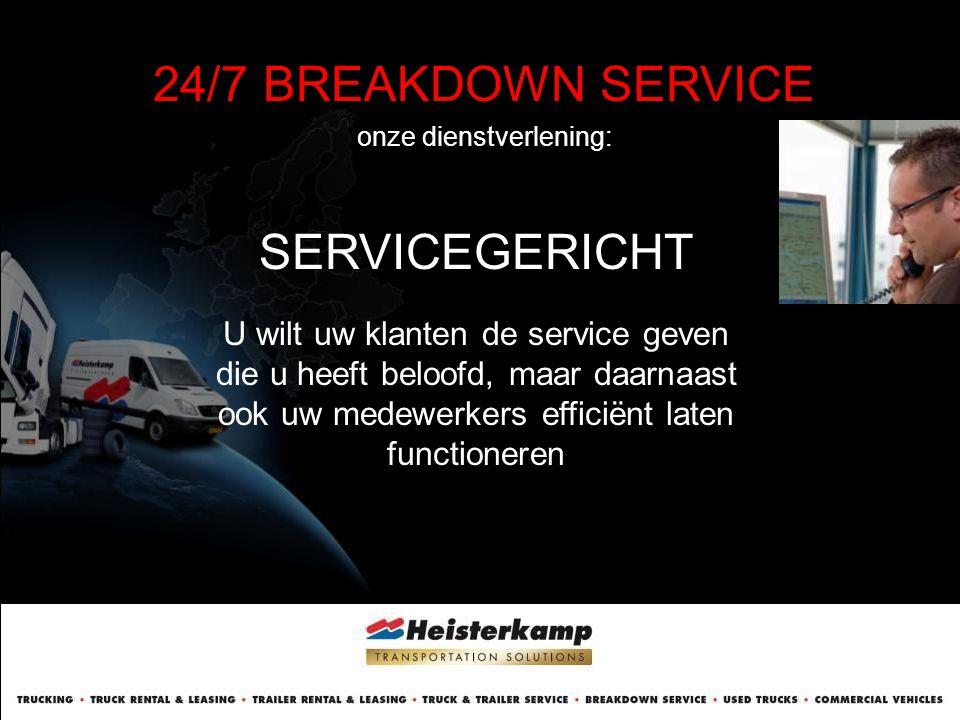 24/7 BREAKDOWN SERVICE onze dienstverlening: SERVICEGERICHT U wilt uw klanten de service geven die u heeft beloofd, maar daarnaast ook uw medewerkers