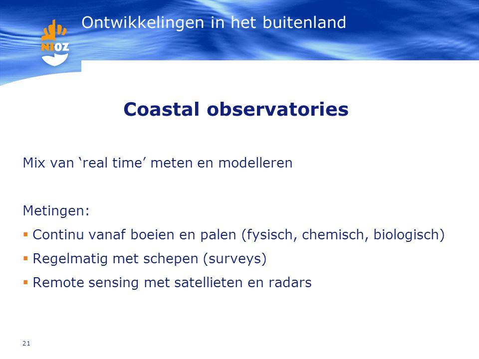 21 Ontwikkelingen in het buitenland Coastal observatories Mix van 'real time' meten en modelleren Metingen:  Continu vanaf boeien en palen (fysisch,