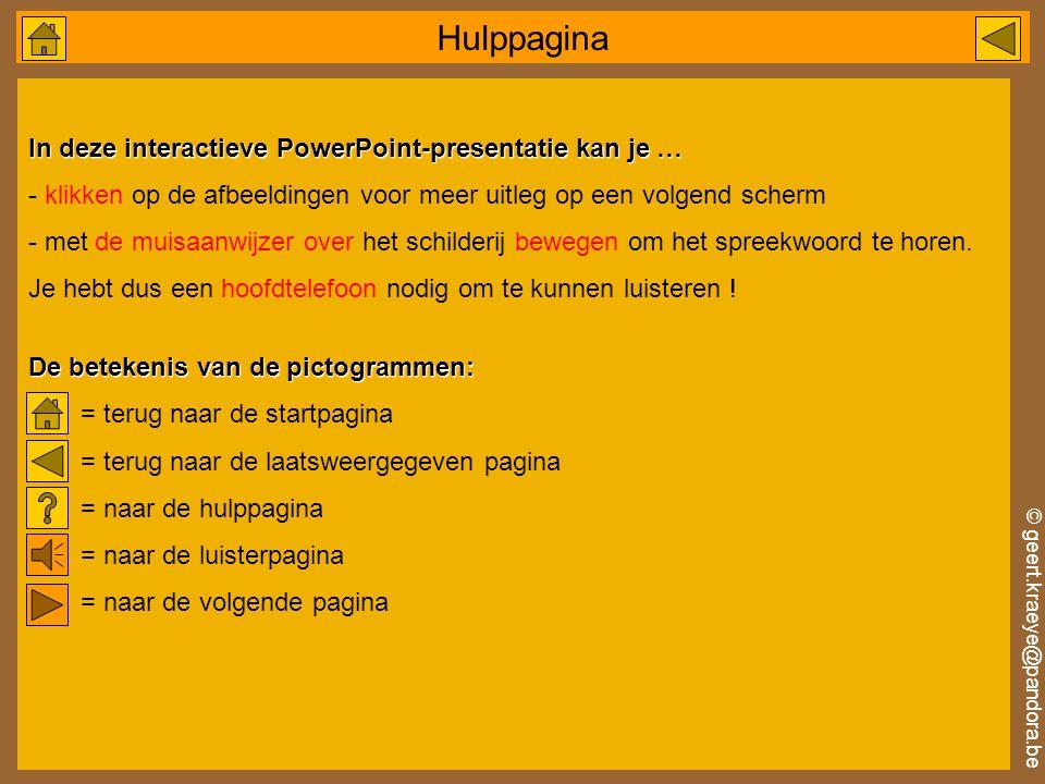 © geert.kraeye@pandora.be In deze interactieve PowerPoint-presentatie kan je … - klikken op de afbeeldingen voor meer uitleg op een volgend scherm - met de muisaanwijzer over het schilderij bewegen om het spreekwoord te horen.