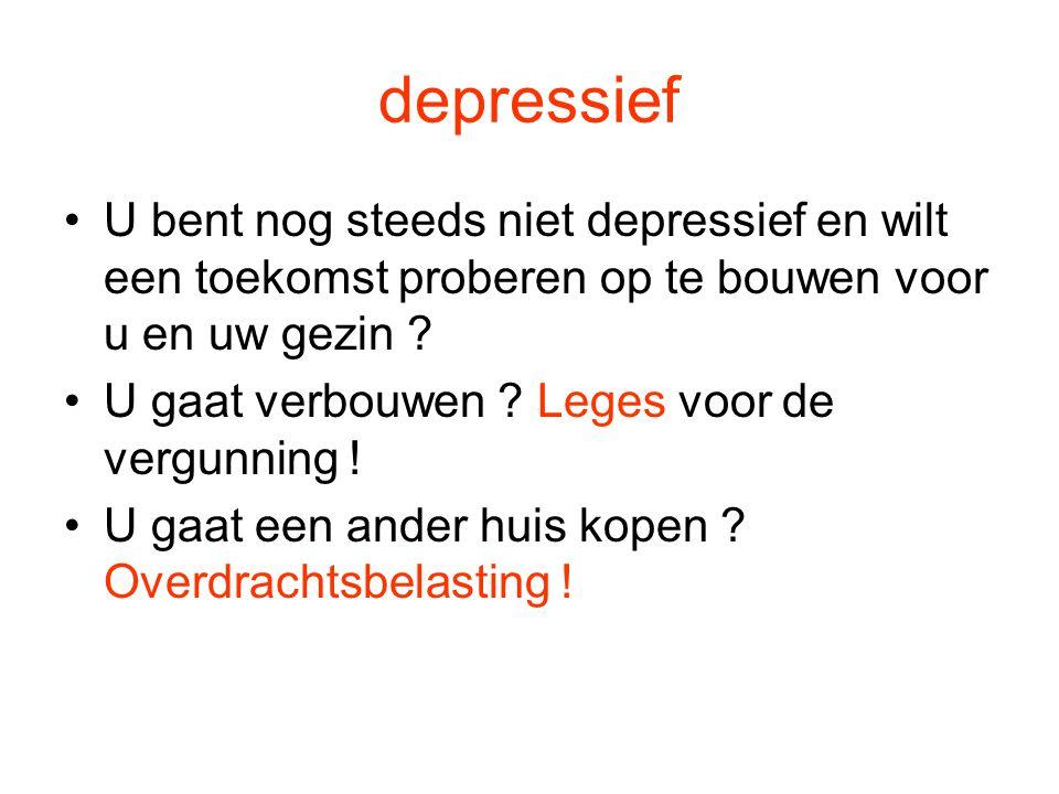 depressief •U bent nog steeds niet depressief en wilt een toekomst proberen op te bouwen voor u en uw gezin ? •U gaat verbouwen ? Leges voor de vergun