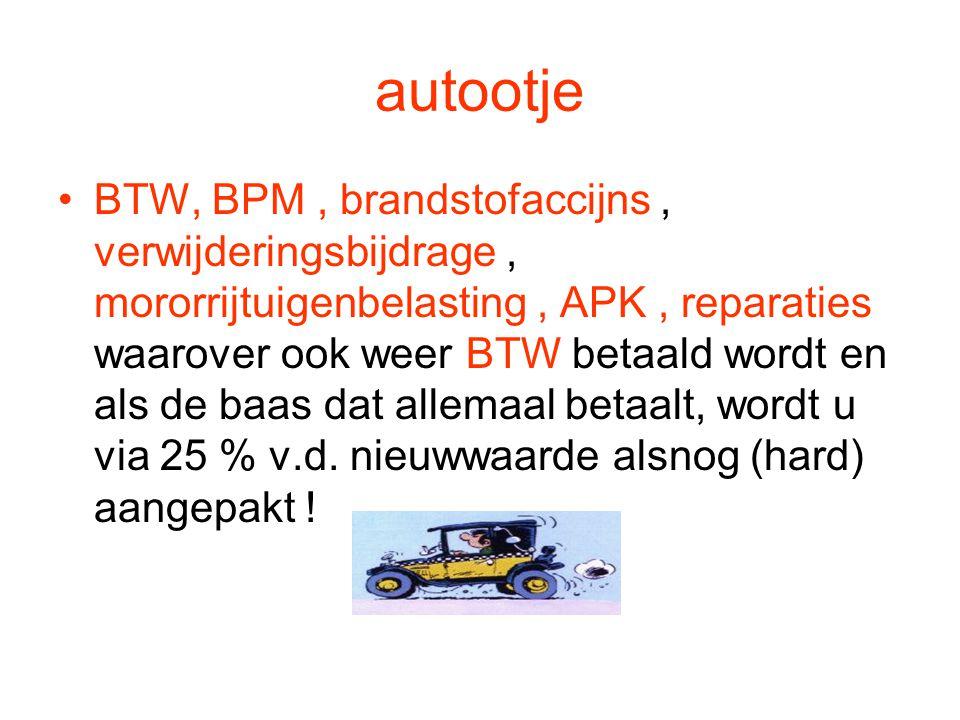 autootje •BTW, BPM, brandstofaccijns, verwijderingsbijdrage, mororrijtuigenbelasting, APK, reparaties waarover ook weer BTW betaald wordt en als de ba