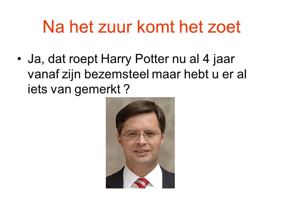 Na het zuur komt het zoet •Ja, dat roept Harry Potter nu al 4 jaar vanaf zijn bezemsteel maar hebt u er al iets van gemerkt ?