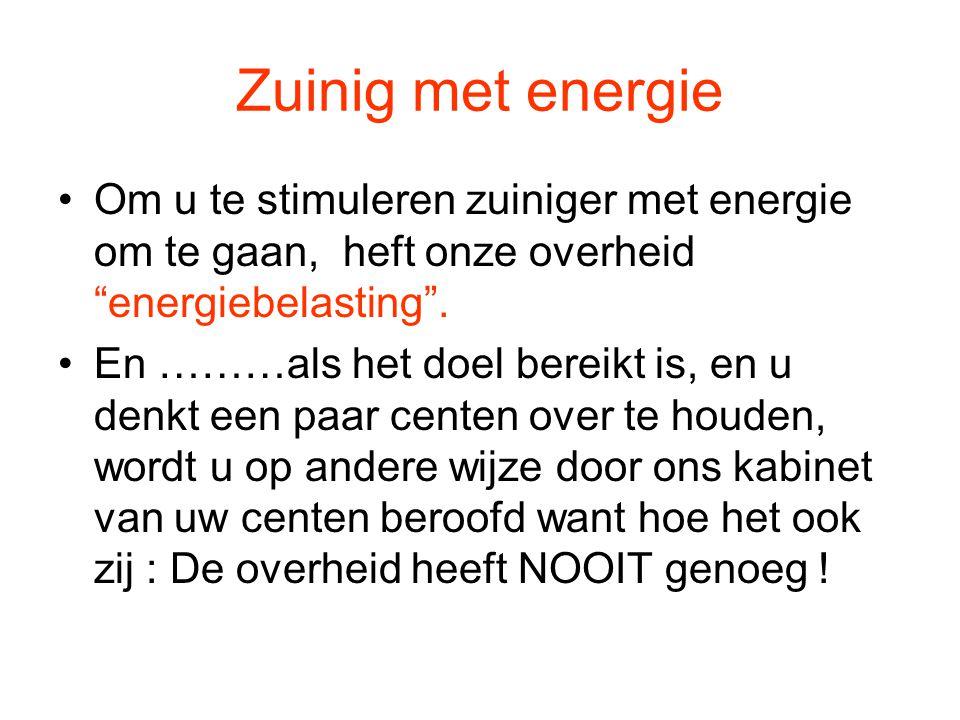 """Zuinig met energie •Om u te stimuleren zuiniger met energie om te gaan, heft onze overheid """"energiebelasting"""". •En ………als het doel bereikt is, en u de"""
