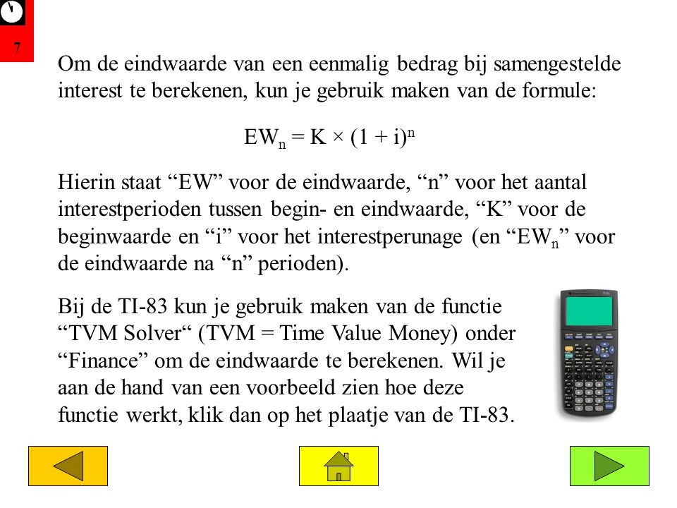 7 Bij de TI-83 kun je gebruik maken van de functie TVM Solver (TVM = Time Value Money) onder Finance om de eindwaarde te berekenen.