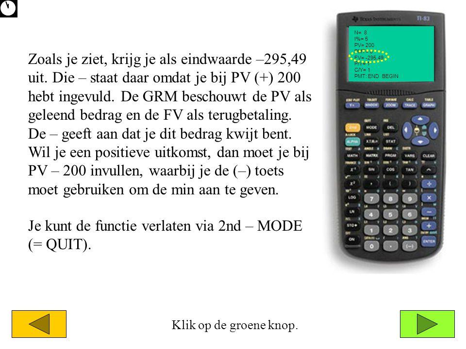 N= 8 I%= 5 PV= 200 PMT= 0 FV= -295,49 P/Y= 1 C/Y= 1 PMT: END BEGIN Zoals je ziet, krijg je als eindwaarde –295,49 uit.