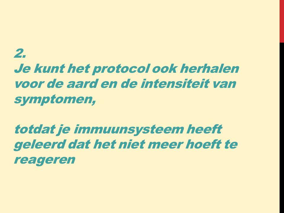 2. Je kunt het protocol ook herhalen voor de aard en de intensiteit van symptomen, totdat je immuunsysteem heeft geleerd dat het niet meer hoeft te re