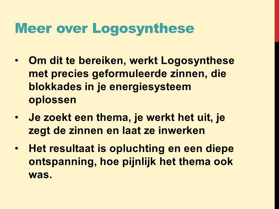 Meer over Logosynthese •Om dit te bereiken, werkt Logosynthese met precies geformuleerde zinnen, die blokkades in je energiesysteem oplossen •Je zoekt
