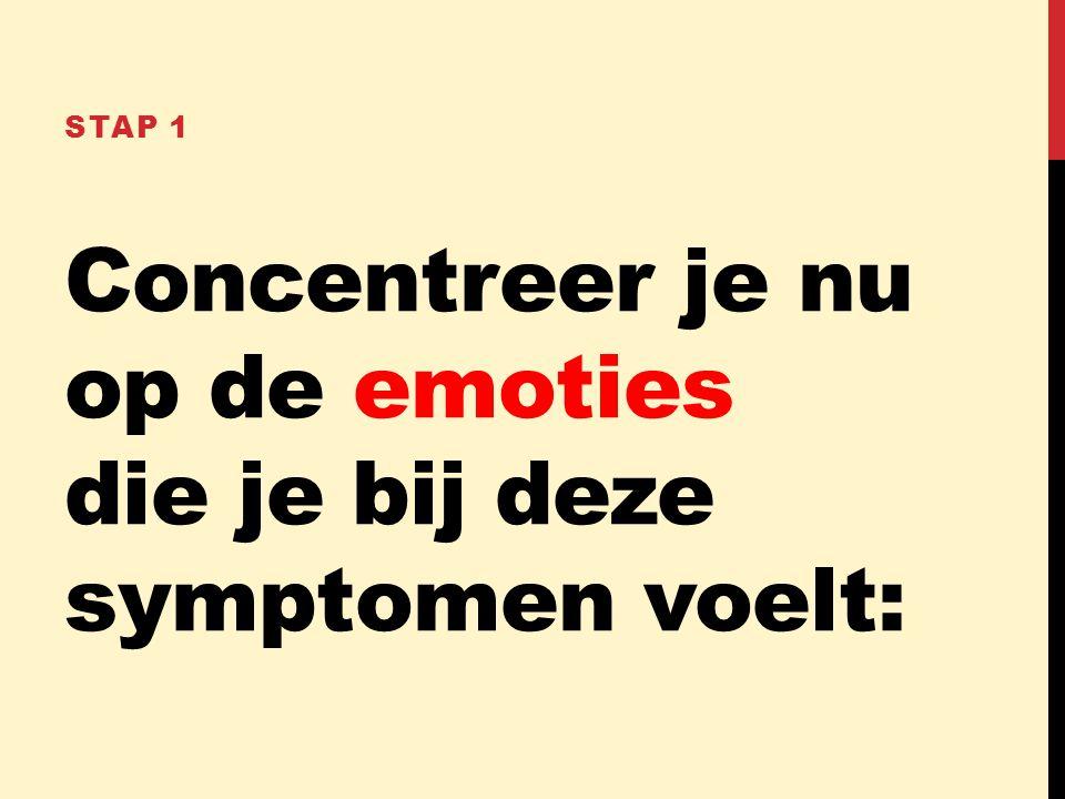 Concentreer je nu op de emoties die je bij deze symptomen voelt: STAP 1