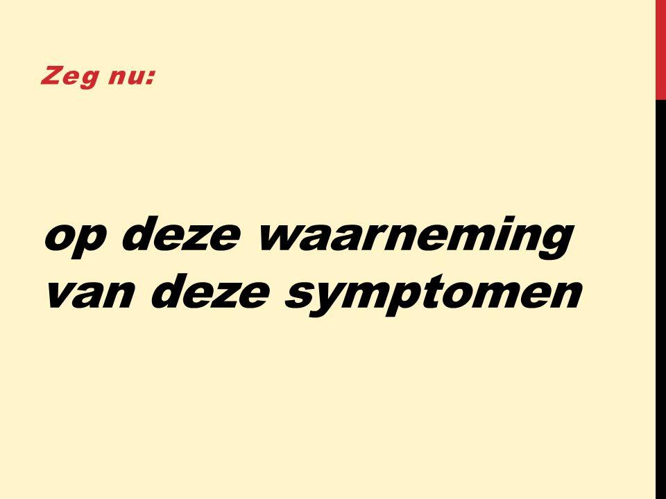 op deze waarneming van deze symptomen Zeg nu:
