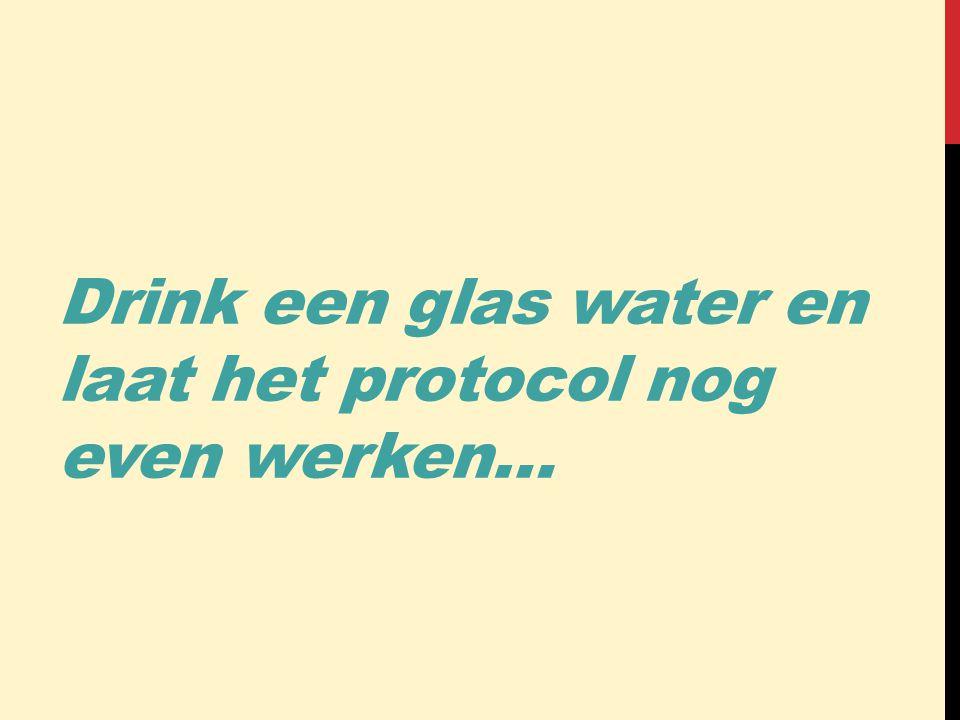 Drink een glas water en laat het protocol nog even werken…